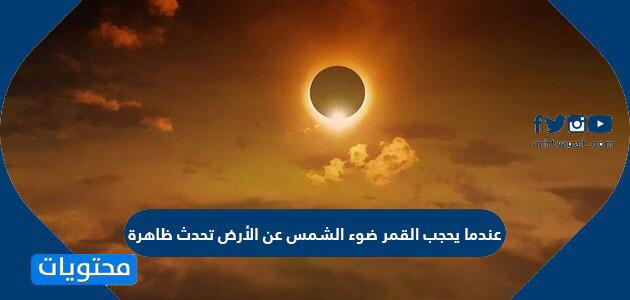 عندما يحجب القمر ضوء الشمس عن الأرض تحدث ظاهرة