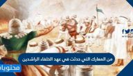 من المعارك التي حدثت في عهد الخلفاء الراشدين