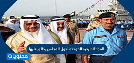 القوة الخليجية الموحدة لدول المجلس يطلق عليها