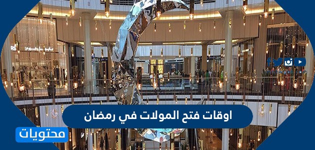اوقات فتح المولات في رمضان 2021/1442