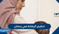 كيفية تنظيم الرضاعة في رمضان 2021