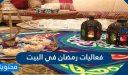 فعاليات رمضان في البيت 2021 .. 10 أفكار فعاليات مميزة لرمضان في المنزل