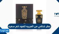 كم سعر عطر شاكي من العربيه للعود في السعودية 2021