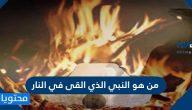 من هو النبي الذي القى في النار