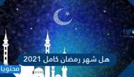هل شهر رمضان كامل 2021 / 1442