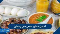 افضل فطور صحي في رمضان 2021 بالوصفات والصور