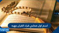 اسم اول صحابي قراء القران جهره ومكانته عند الله ورسوله