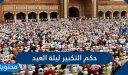حكم التكبير في ليلة العيدوفي العشر الأولى من ذي الحجة