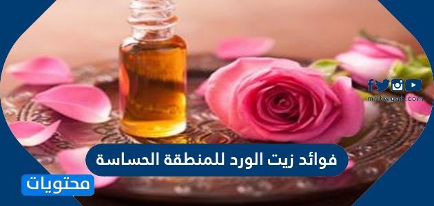 فوائد زيت الورد للمنطقة الحساسة وأضراره وكيفية استخدامه