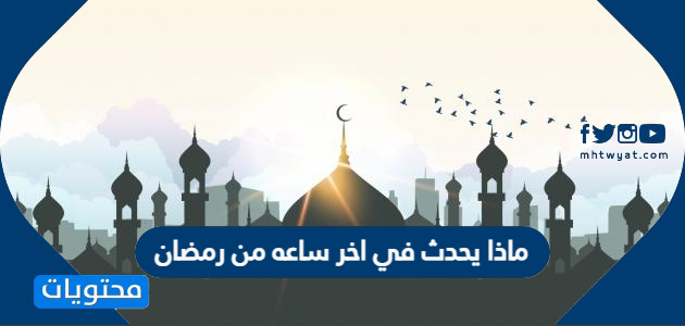 ماذا يحدث في اخر ساعه من رمضان