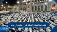 متى تبدا صلاة القيام في رمضان اي يوم