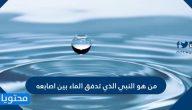 من هو النبي الذي تدفق الماء من بين أصابعه