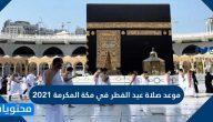 موعد صلاة عيد الفطر في مكة المكرمة 2021-1442