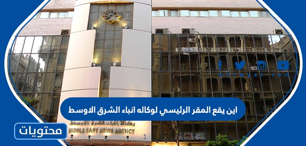 اين يقع المقر الرئيسي لوكاله انباء الشرق الاوسط