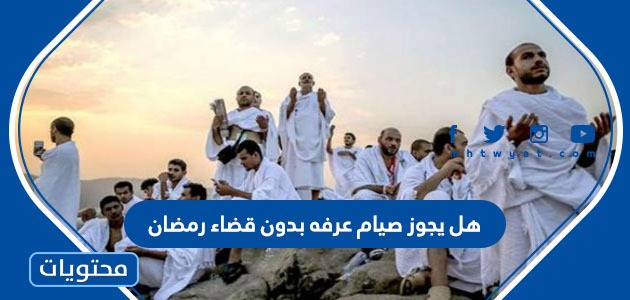 هل يجوز صيام عرفه بدون قضاء رمضان