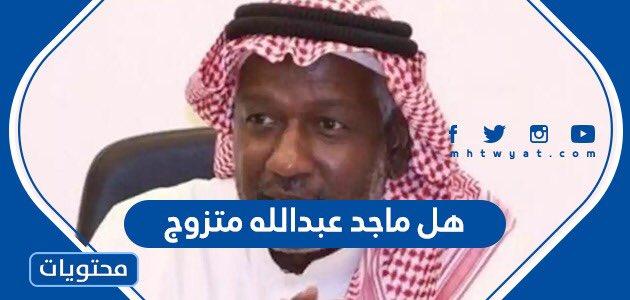 هل ماجد عبدالله متزوج