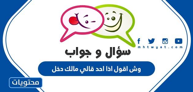 وش اقول اذا احد قالي مالك دخل
