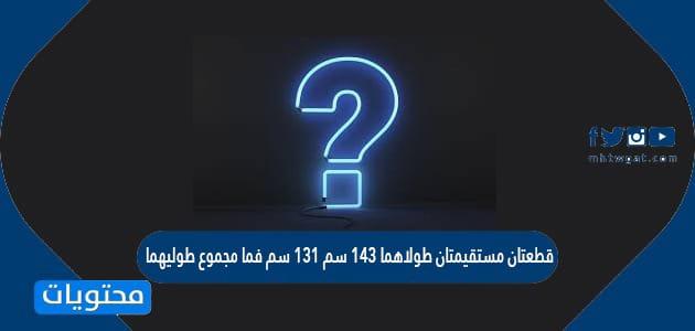 قطعتان مستقيمتان طولاهما ١٤٣ سم ١٣١ سم فما مجموع طوليهما